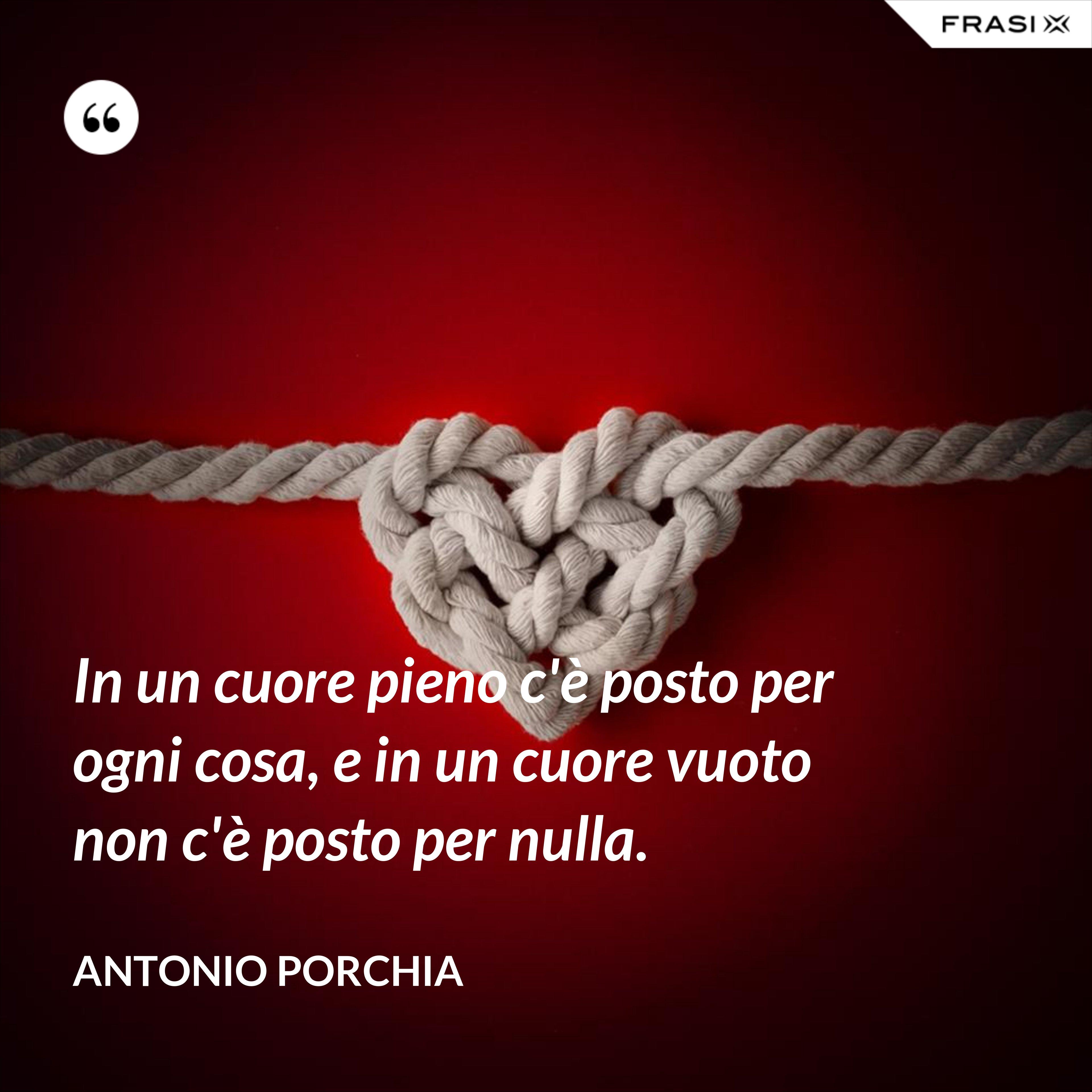 In un cuore pieno c'è posto per ogni cosa, e in un cuore vuoto non c'è posto per nulla. - Antonio Porchia