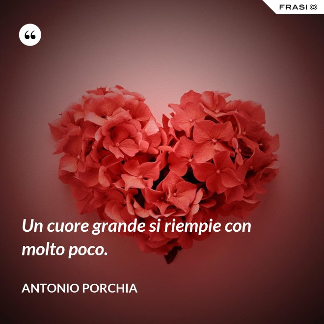 Un cuore grande si riempie con molto poco. - Antonio Porchia