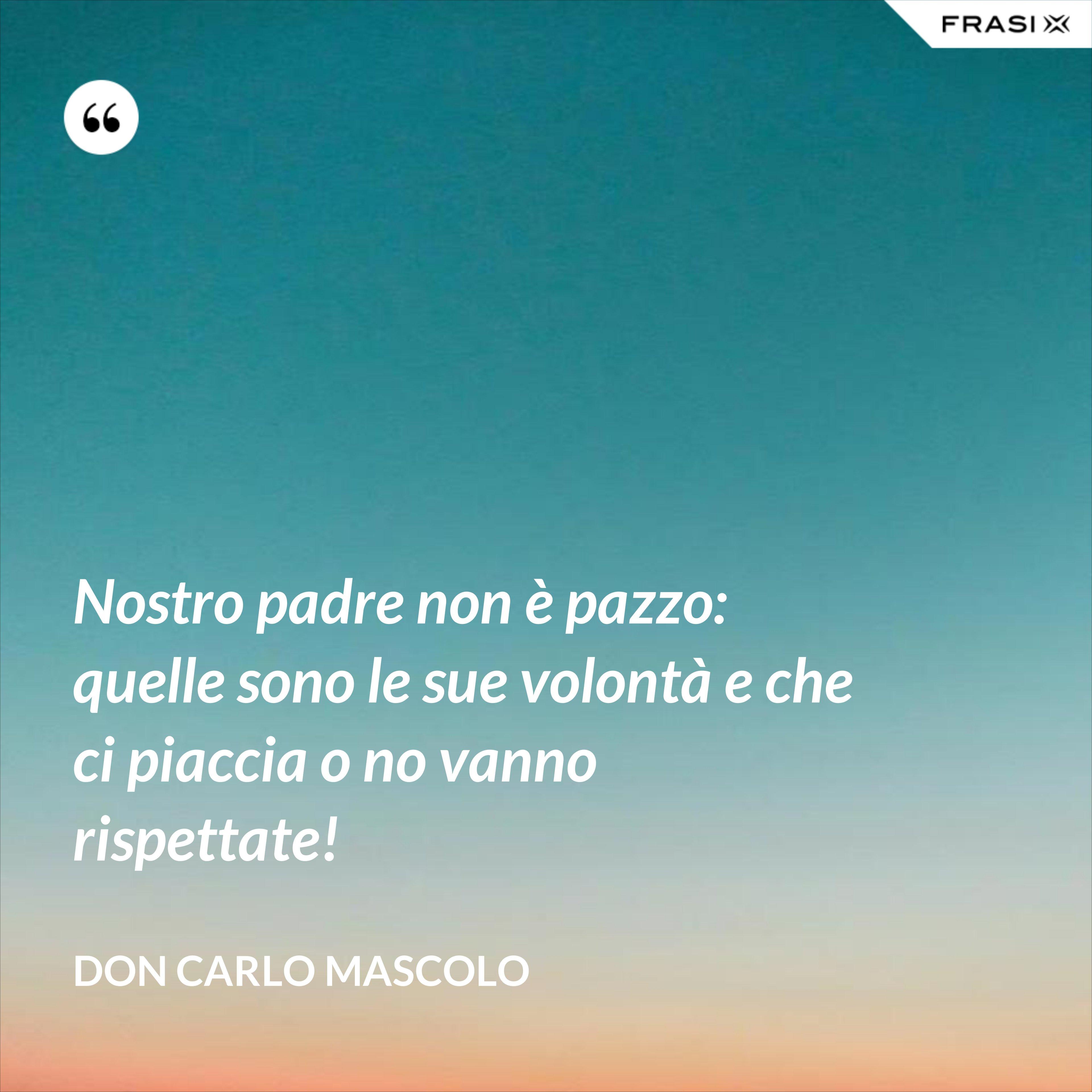Nostro padre non è pazzo: quelle sono le sue volontà e che ci piaccia o no vanno rispettate! - Don Carlo Mascolo