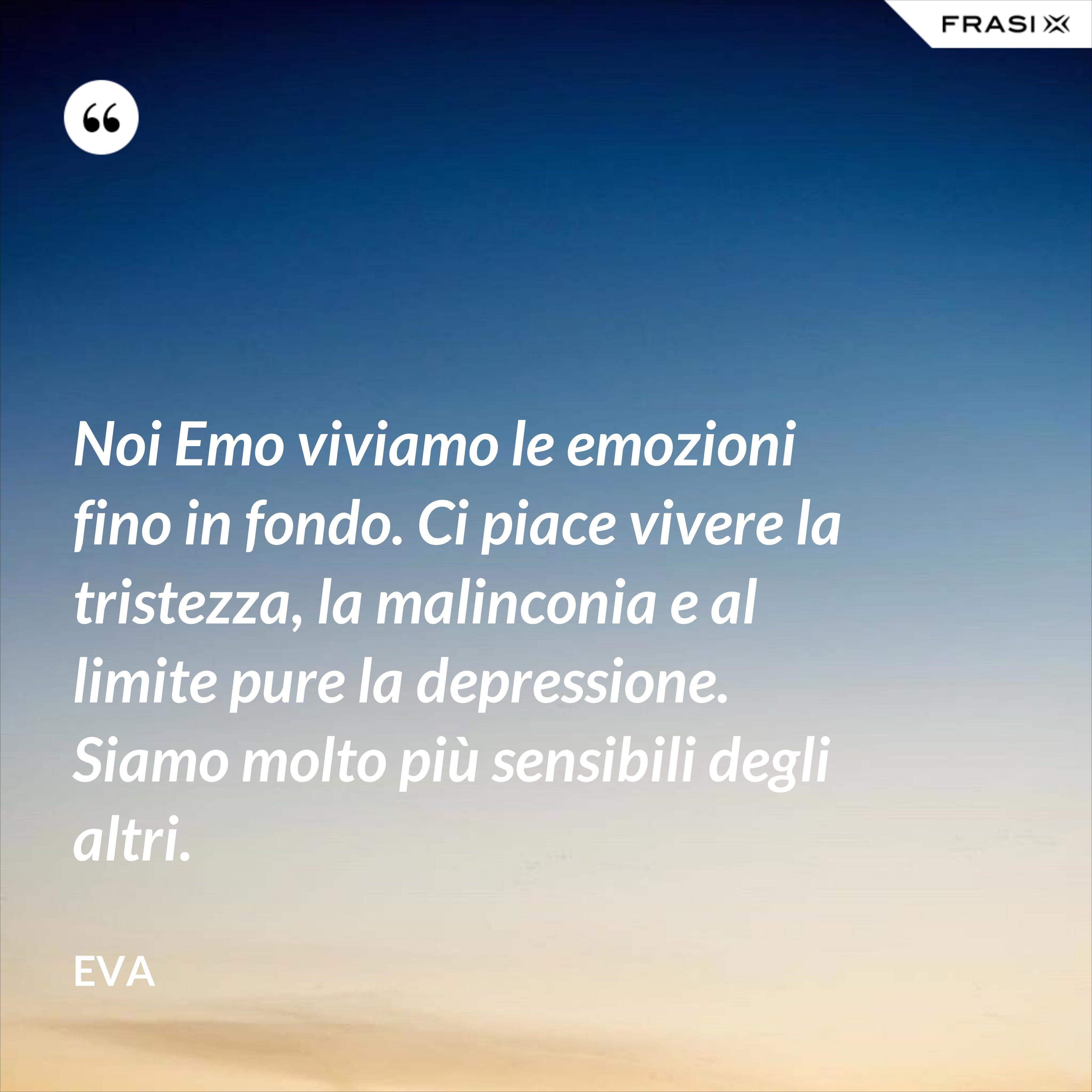Noi Emo viviamo le emozioni fino in fondo. Ci piace vivere la tristezza, la malinconia e al limite pure la depressione. Siamo molto più sensibili degli altri. - Eva