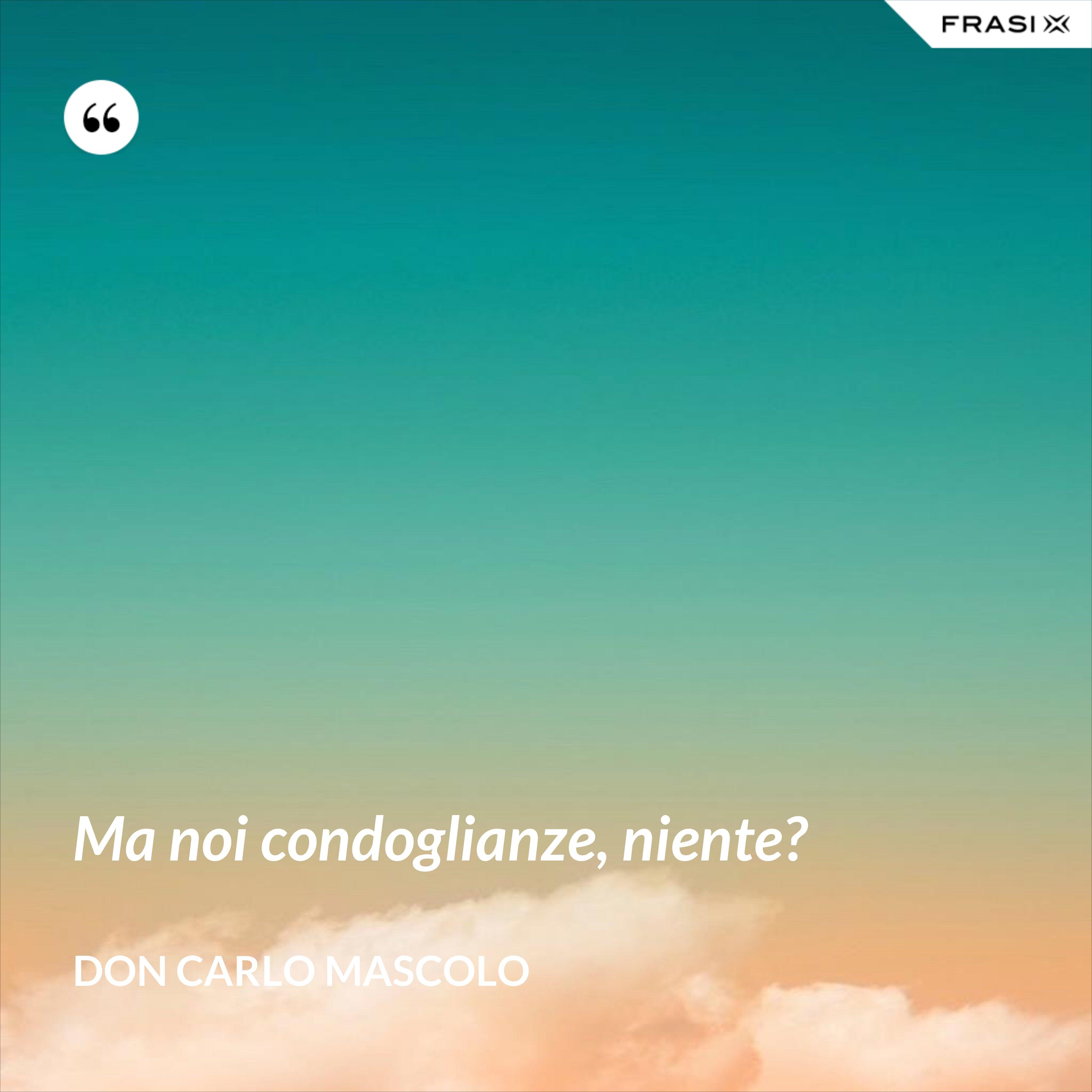 Ma noi condoglianze, niente? - Don Carlo Mascolo