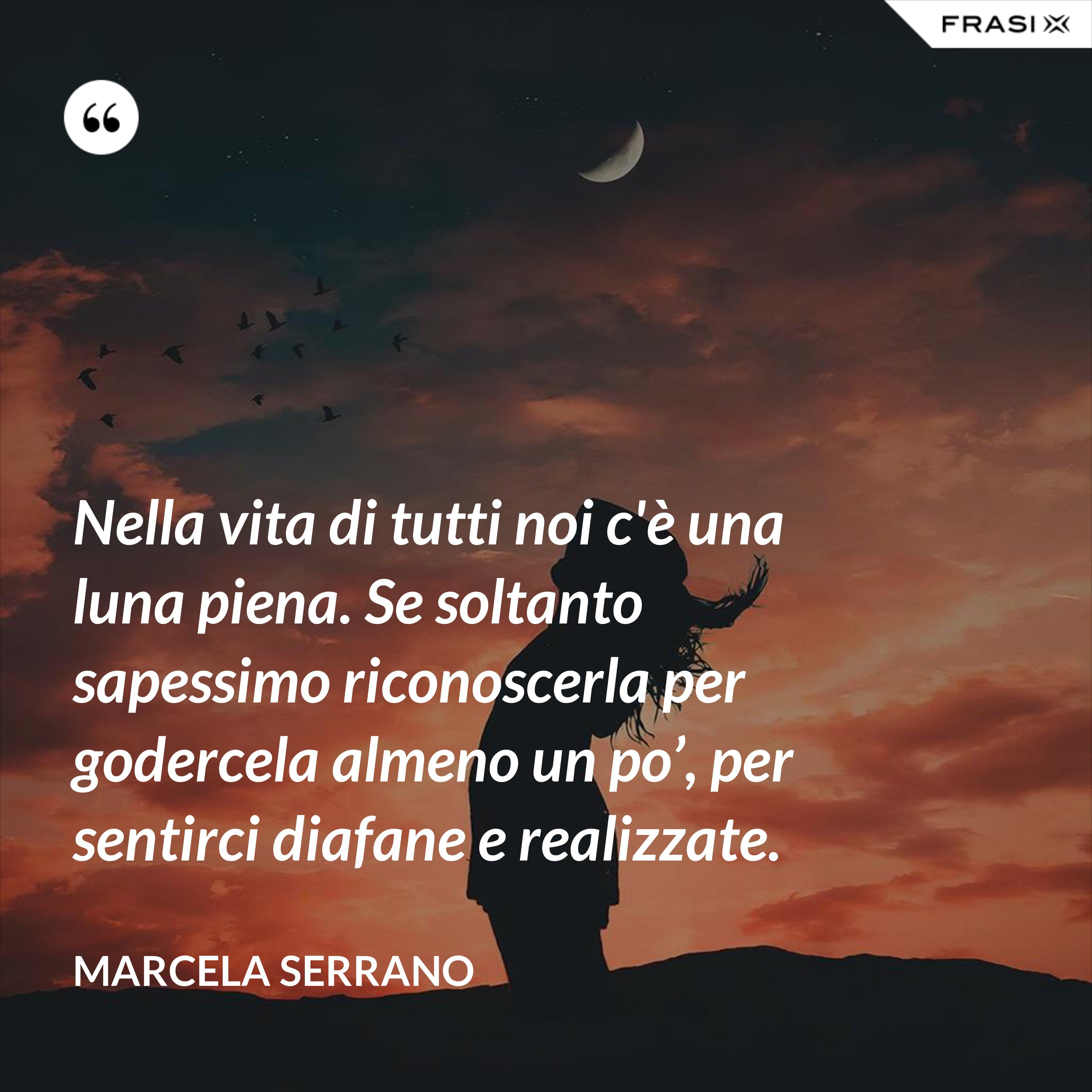 Nella vita di tutti noi c'è una luna piena. Se soltanto sapessimo riconoscerla per godercela almeno un po', per sentirci diafane e realizzate. - Marcela Serrano