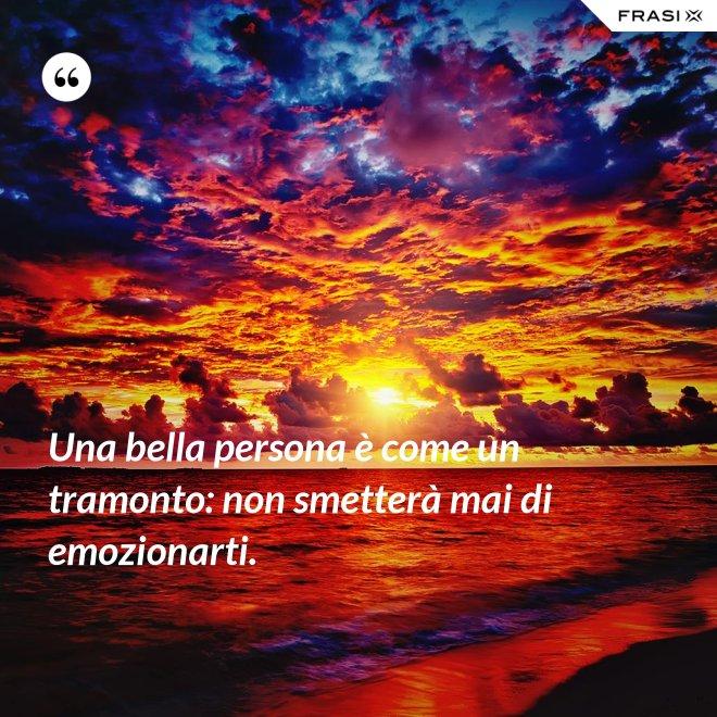 Una bella persona è come un tramonto: non smetterà mai di emozionarti. - Anonimo