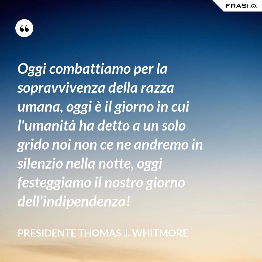 Oggi combattiamo per la sopravvivenza della razza umana, oggi è il giorno in cui l'umanità ha detto a un solo grido noi non ce ne andremo in silenzio nella notte, oggi festeggiamo il nostro giorno dell'indipendenza! - Presidente Thomas J. Whitmore