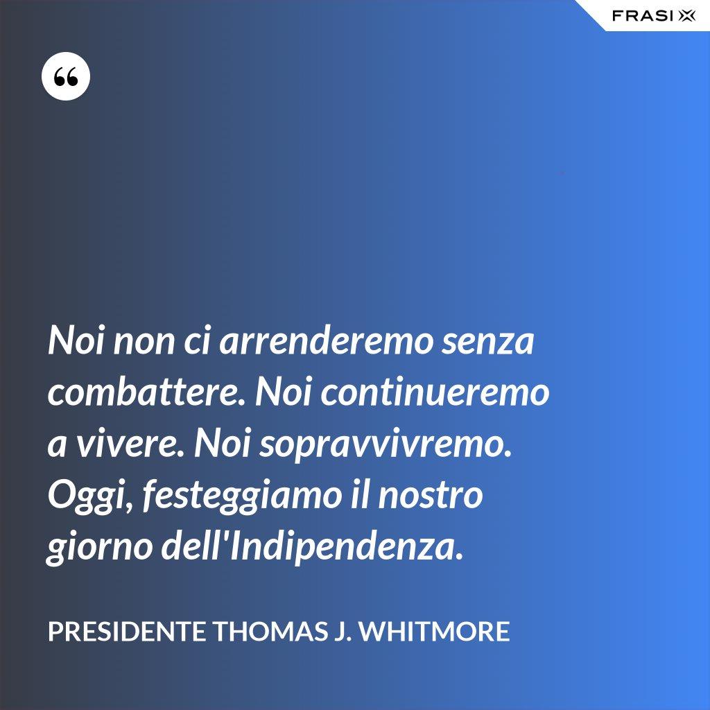 Noi non ci arrenderemo senza combattere. Noi continueremo a vivere. Noi sopravvivremo. Oggi, festeggiamo il nostro giorno dell'Indipendenza. - Presidente Thomas J. Whitmore