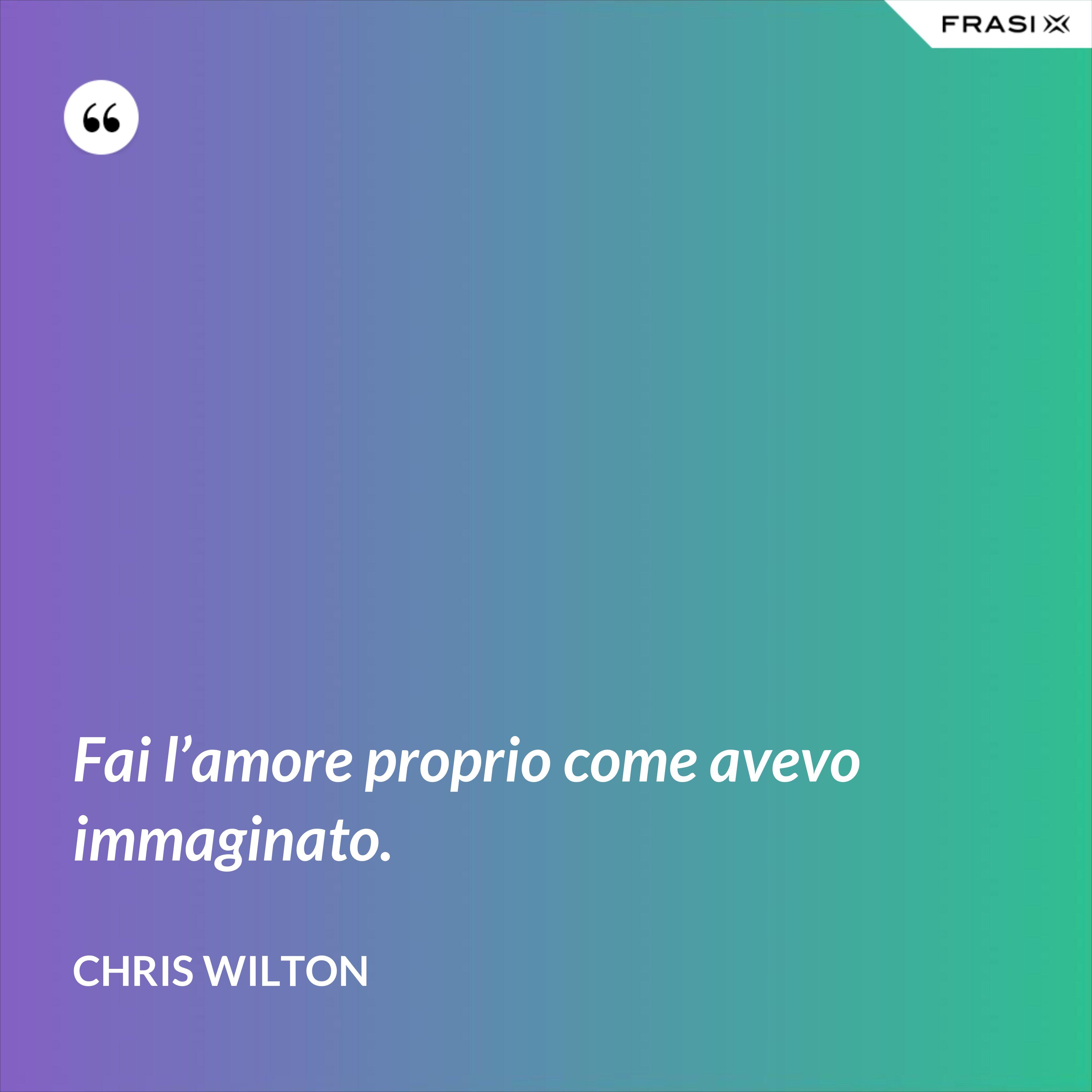 Fai l'amore proprio come avevo immaginato. - Chris Wilton