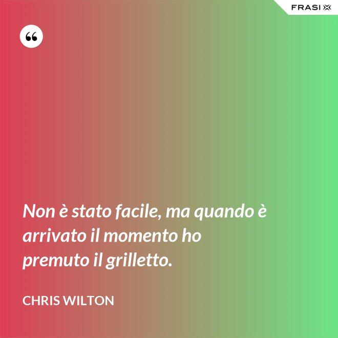 Non è stato facile, ma quando è arrivato il momento ho premuto il grilletto. - Chris Wilton