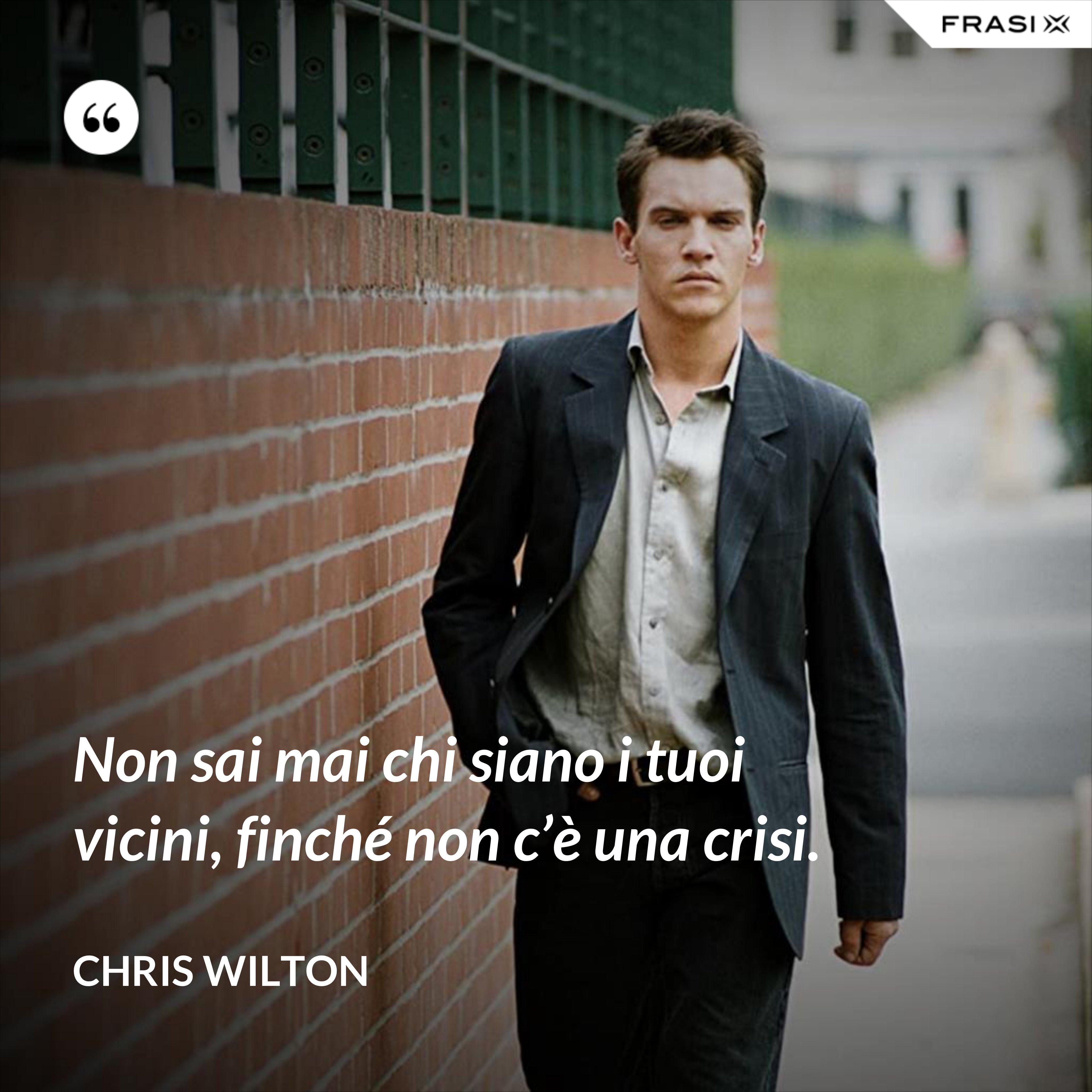 Non sai mai chi siano i tuoi vicini, finché non c'è una crisi. - Chris Wilton