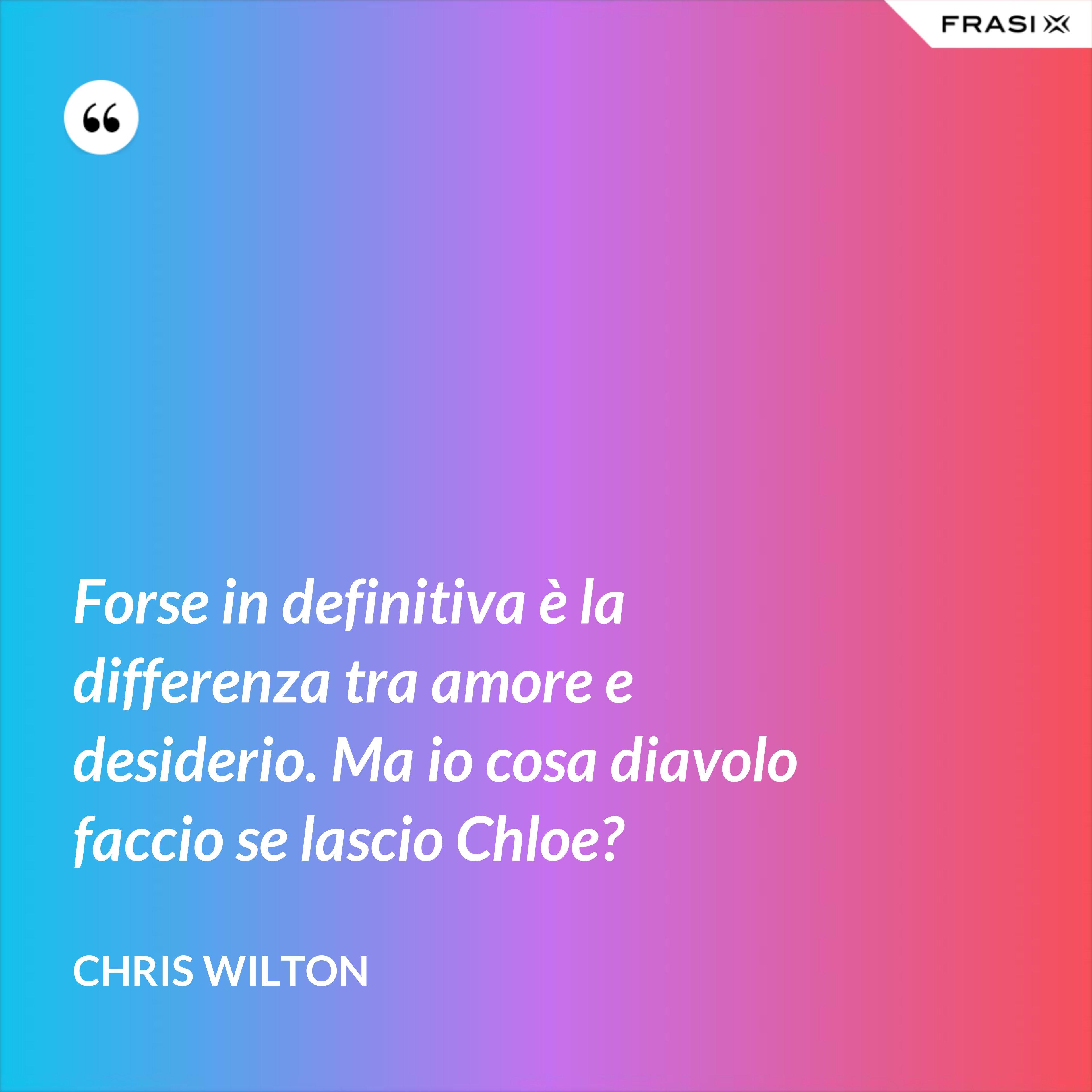 Forse in definitiva è la differenza tra amore e desiderio. Ma io cosa diavolo faccio se lascio Chloe? - Chris Wilton