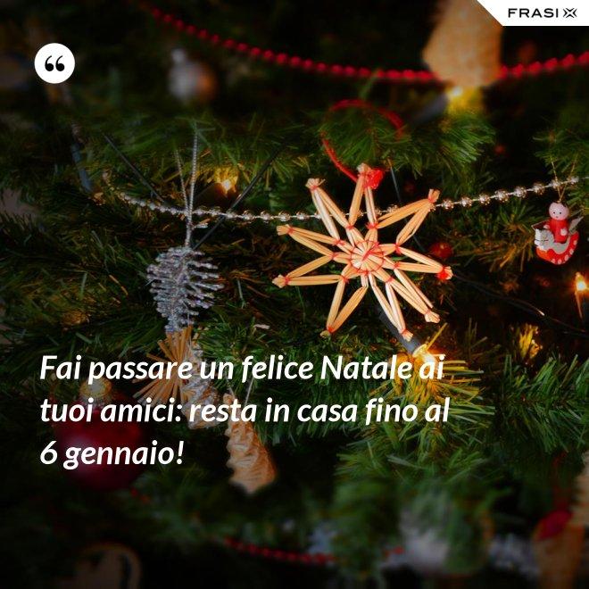 Fai passare un felice Natale ai tuoi amici: resta in casa fino al 6 gennaio! - Anonimo