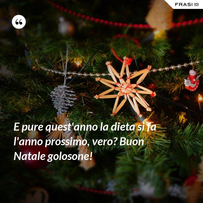 E pure quest'anno la dieta si fa l'anno prossimo, vero? Buon Natale golosone! - Anonimo