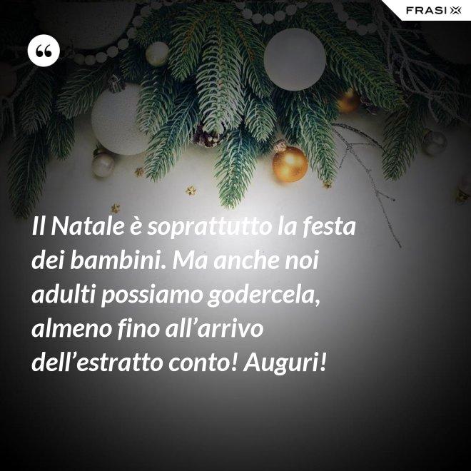 Il Natale è soprattutto la festa dei bambini. Ma anche noi adulti possiamo godercela, almeno fino all'arrivo dell'estratto conto! Auguri! - Anonimo