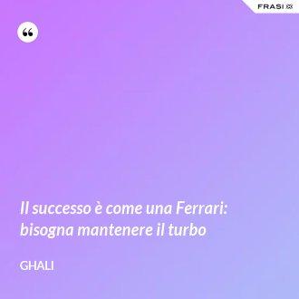 Il successo è come una Ferrari: bisogna mantenere il turbo