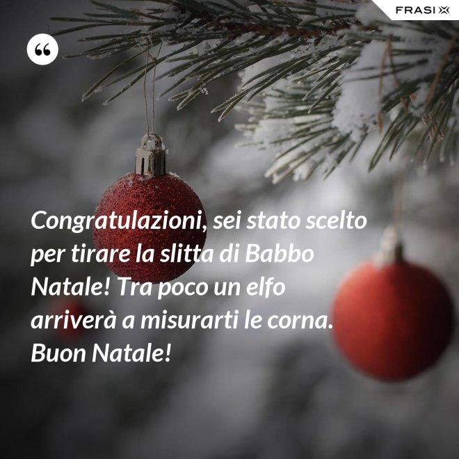 Congratulazioni, sei stato scelto per tirare la slitta di Babbo Natale! Tra poco un elfo arriverà a misurarti le corna. Buon Natale! - Anonimo