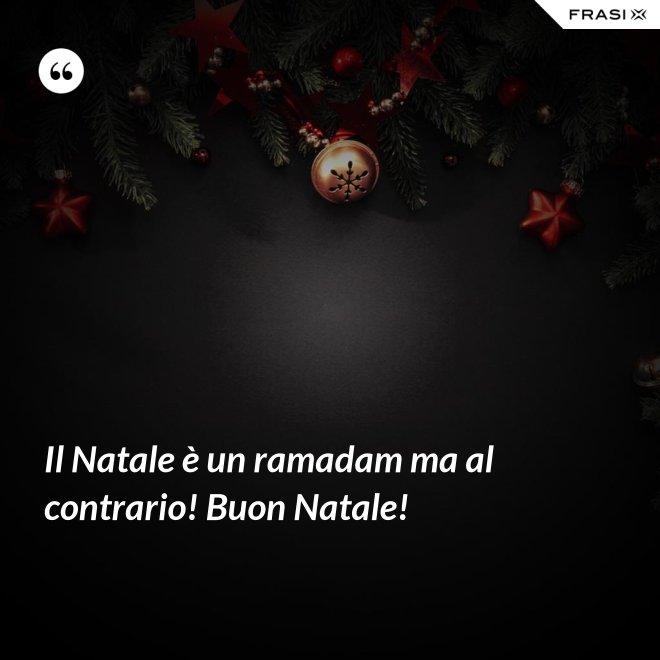 Il Natale è un ramadam ma al contrario! Buon Natale! - Anonimo