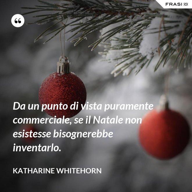 Da un punto di vista puramente commerciale, se il Natale non esistesse bisognerebbe inventarlo. - Katharine Whitehorn