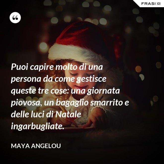 Puoi capire molto di una persona da come gestisce queste tre cose: una giornata piovosa, un bagaglio smarrito e delle luci di Natale ingarbugliate. - Maya Angelou