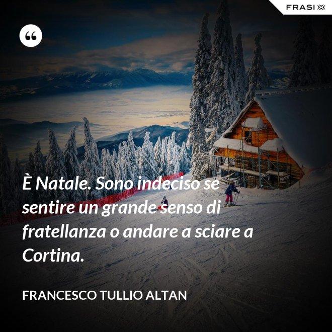È Natale. Sono indeciso se sentire un grande senso di fratellanza o andare a sciare a Cortina. - Francesco Tullio Altan