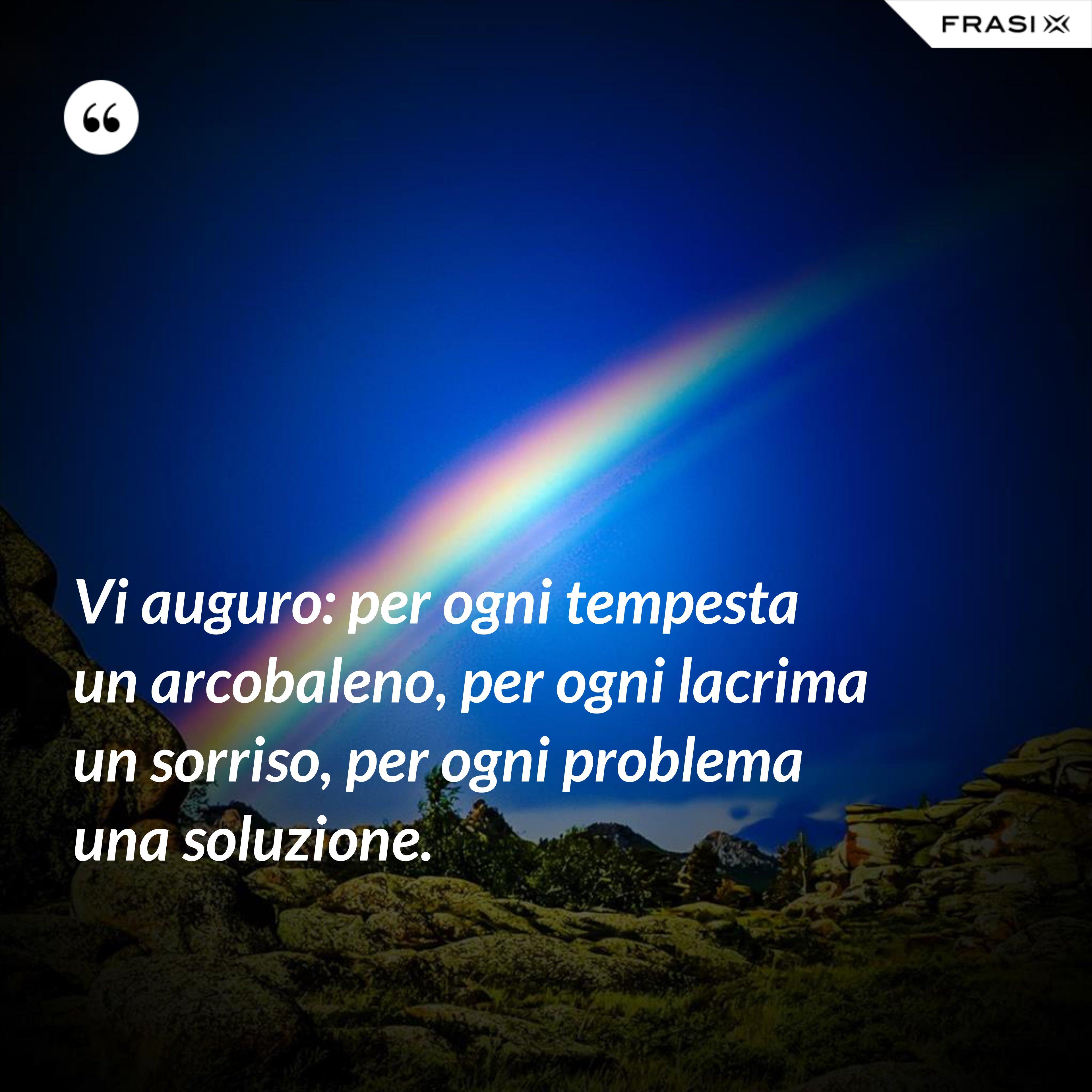Vi auguro: per ogni tempesta un arcobaleno, per ogni lacrima un sorriso, per ogni problema una soluzione. - Anonimo