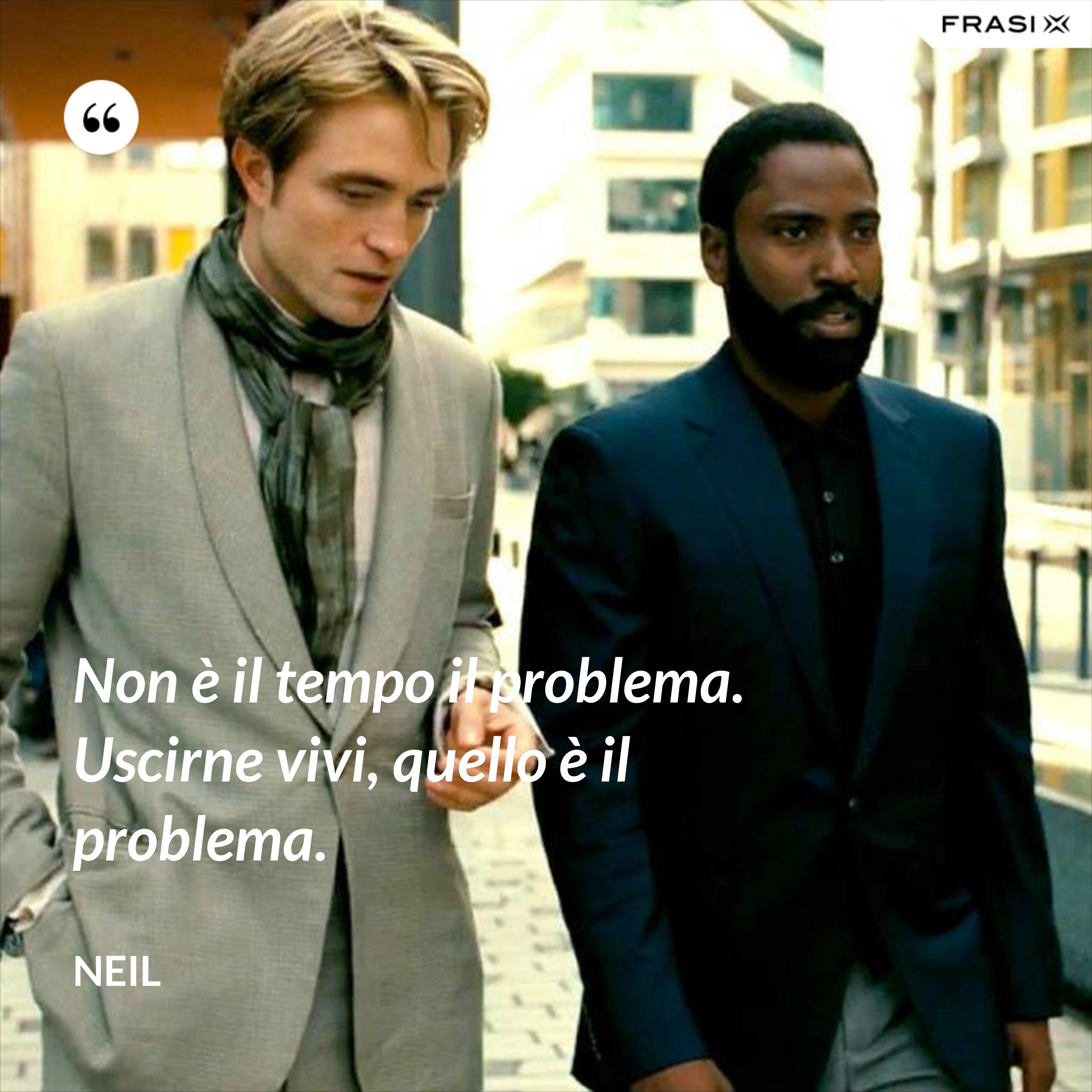 Non è il tempo il problema. Uscirne vivi, quello è il problema. - Neil