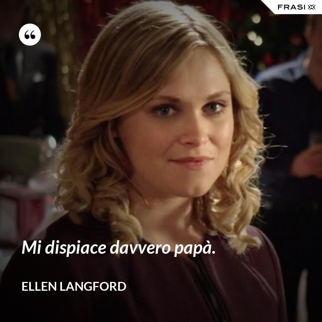 Mi dispiace davvero papà. - Ellen Langford