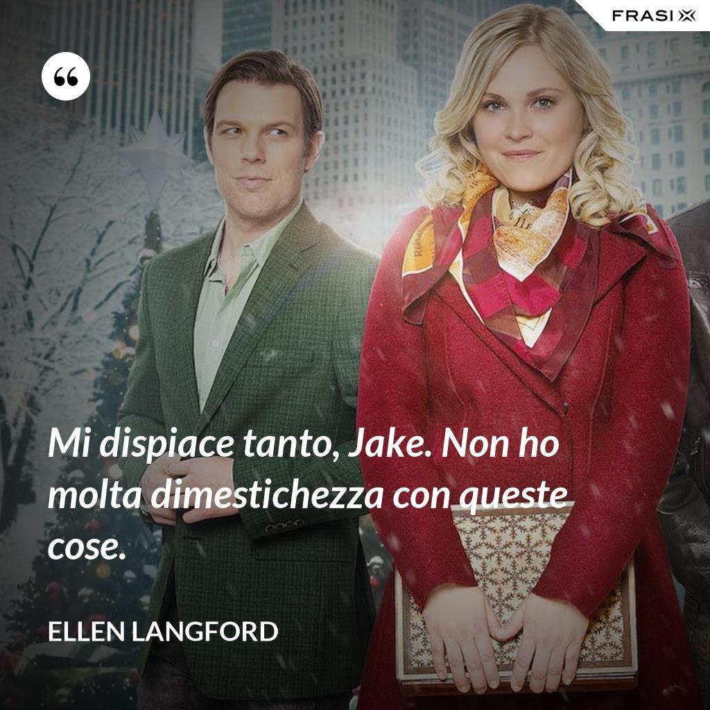 Mi dispiace tanto, Jake. Non ho molta dimestichezza con queste cose. - Ellen Langford