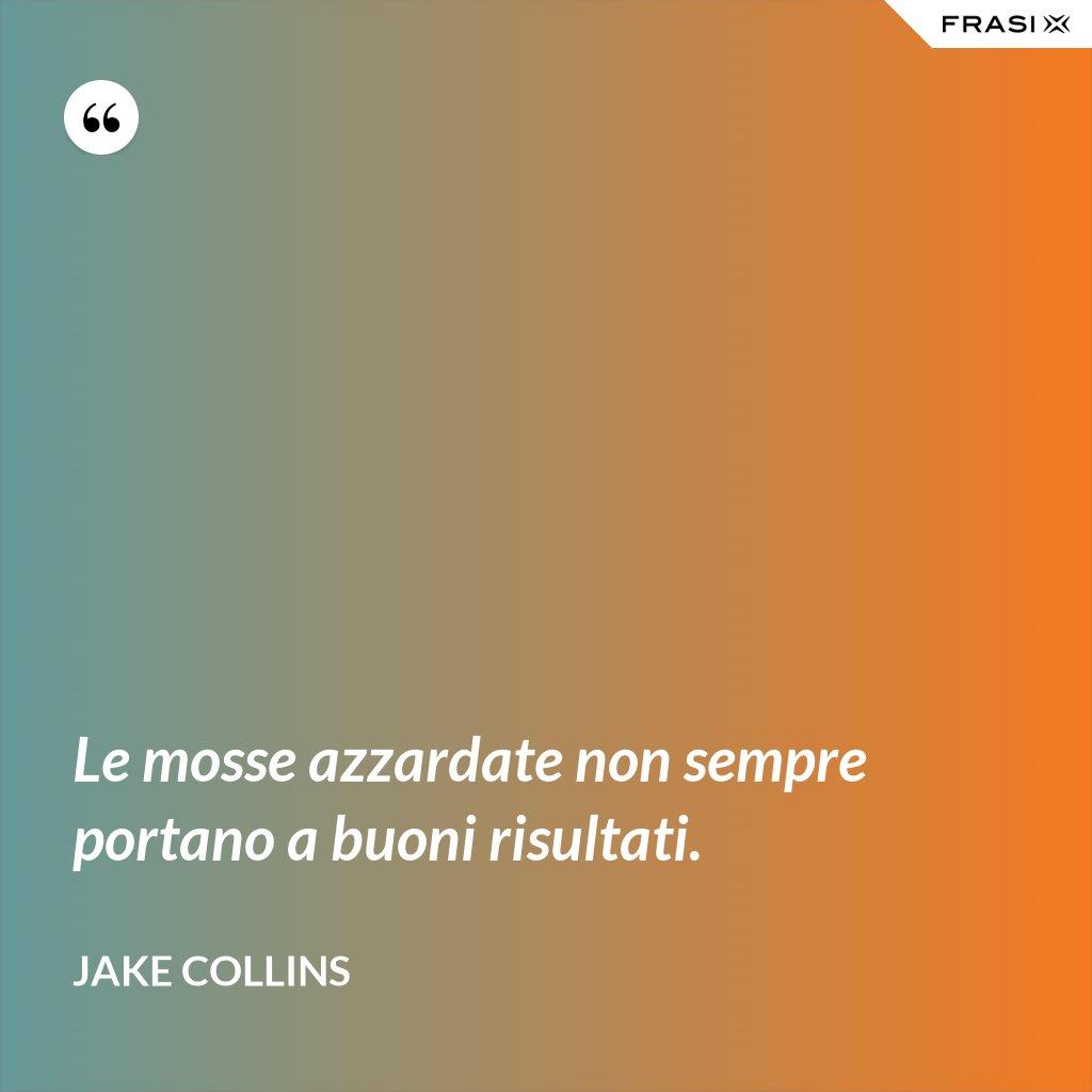 Le mosse azzardate non sempre portano a buoni risultati. - Jake Collins