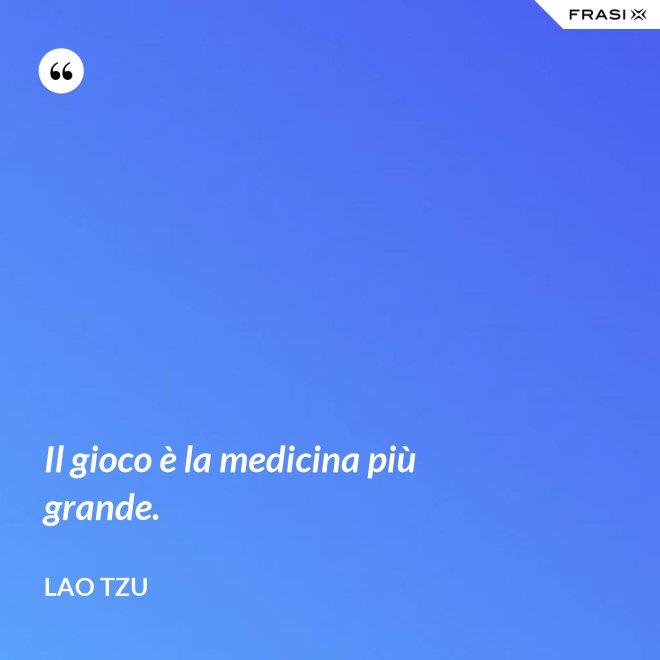 Il gioco è la medicina più grande. - Lao Tzu