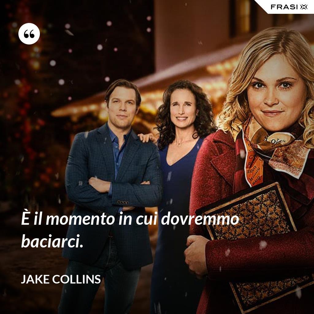 È il momento in cui dovremmo baciarci. - Jake Collins