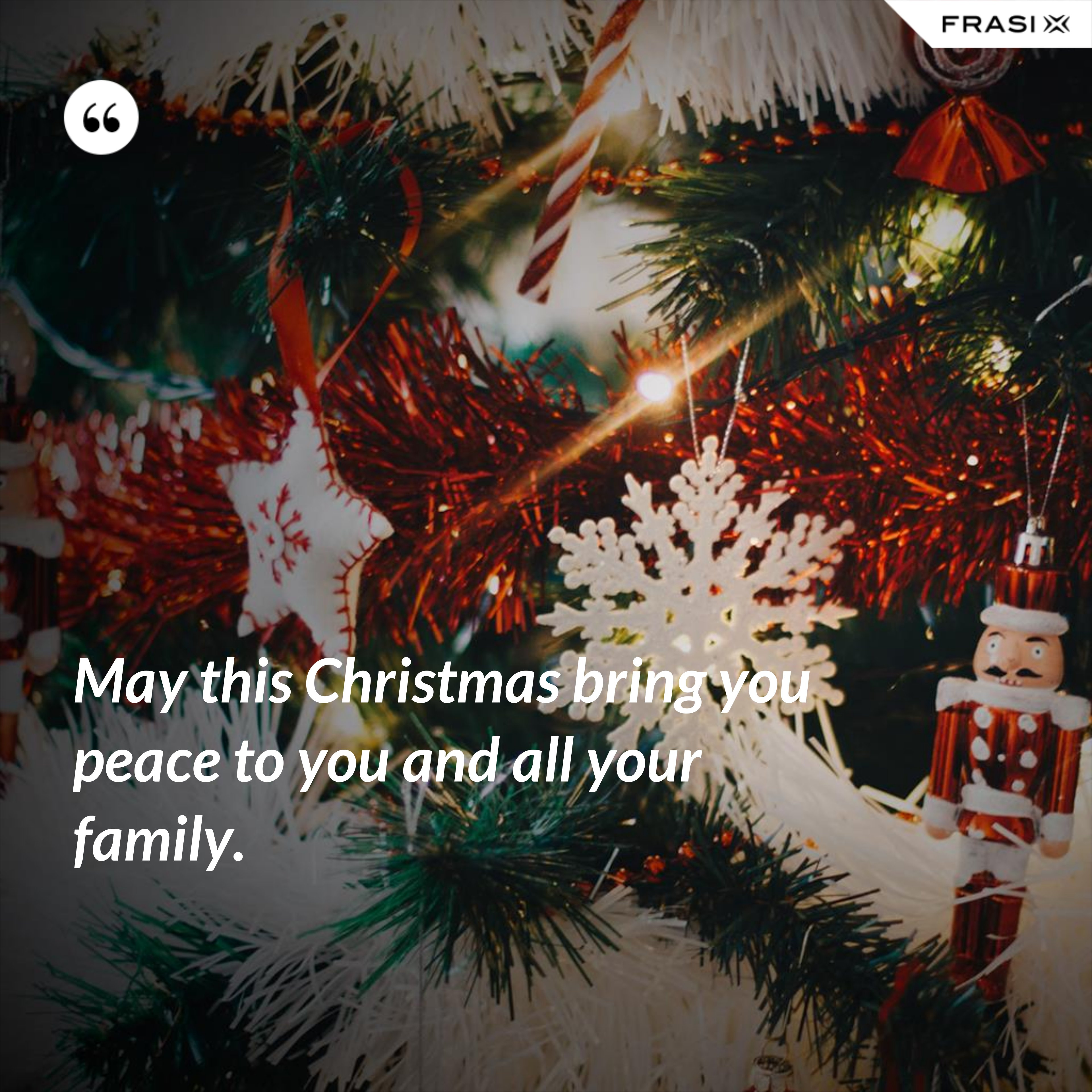 May this Christmas bring you peace to you and all your family. - Anonimo