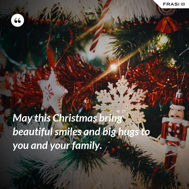 May this Christmas bring beautiful smiles and big hugs to you and your family. - Anonimo