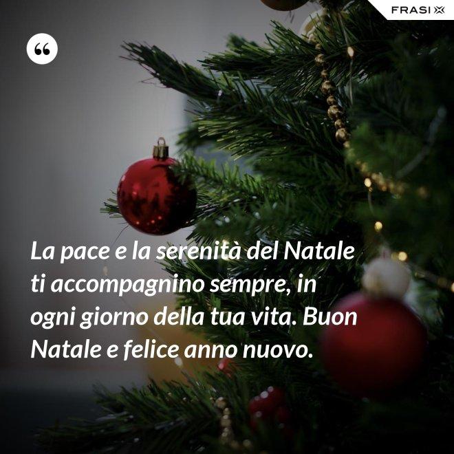 La pace e la serenità del Natale ti accompagnino sempre, in ogni giorno della tua vita. Buon Natale e felice anno nuovo. - Anonimo
