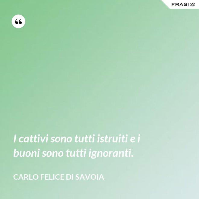 I cattivi sono tutti istruiti e i buoni sono tutti ignoranti. - Carlo Felice di Savoia