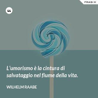 L'umorismo è la cintura di salvataggio nel fiume della vita. - Wilhelm Raabe