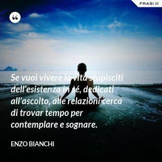 Se vuoi vivere la vita stupisciti dell'esistenza in sé, dedicati all'ascolto, alle relazioni cerca di trovar tempo per contemplare e sognare. - Enzo Bianchi