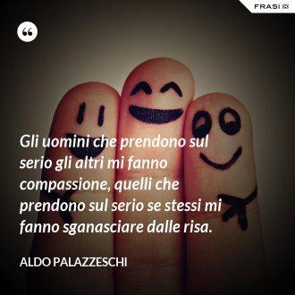 Gli uomini che prendono sul serio gli altri mi fanno compassione, quelli che prendono sul serio se stessi mi fanno sganasciare dalle risa. - Aldo Palazzeschi