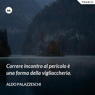 Correre incontro al pericolo è una forma della vigliaccheria. - Aldo Palazzeschi