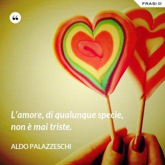 L'amore, di qualunque specie, non è mai triste. - Aldo Palazzeschi