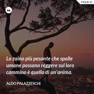 Lo zaino più pesante che spalle umane possano reggere sul loro cammino è quello di un'anima. - Aldo Palazzeschi