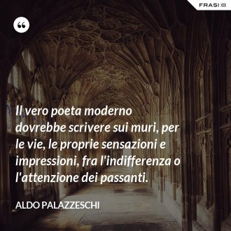Il vero poeta moderno dovrebbe scrivere sui muri, per le vie, le proprie sensazioni e impressioni, fra l'indifferenza o l'attenzione dei passanti. - Aldo Palazzeschi