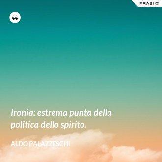 Ironia: estrema punta della politica dello spirito. - Aldo Palazzeschi