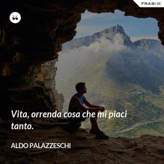 Vita, orrenda cosa che mi piaci tanto. - Aldo Palazzeschi