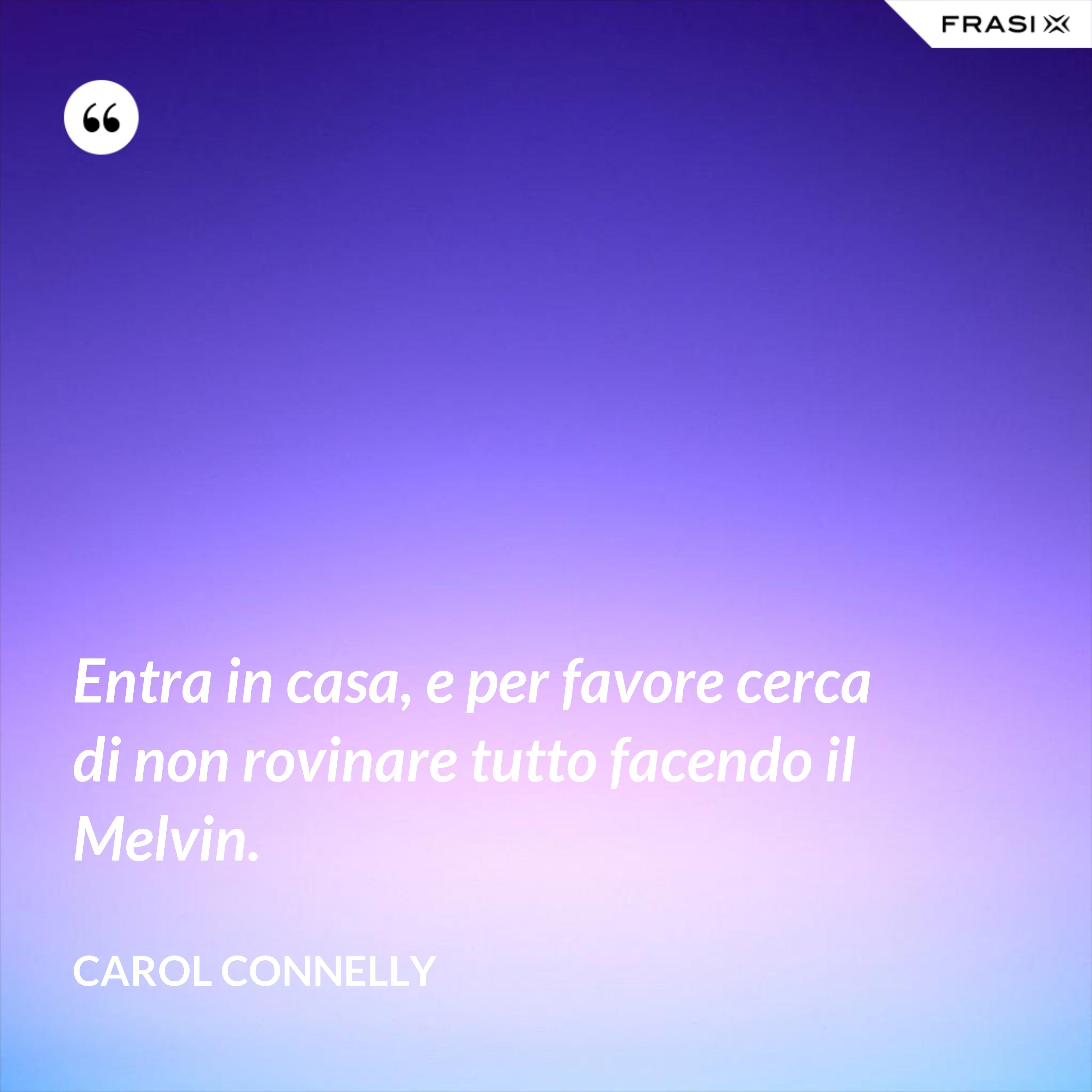 Entra in casa, e per favore cerca di non rovinare tutto facendo il Melvin. - Carol Connelly