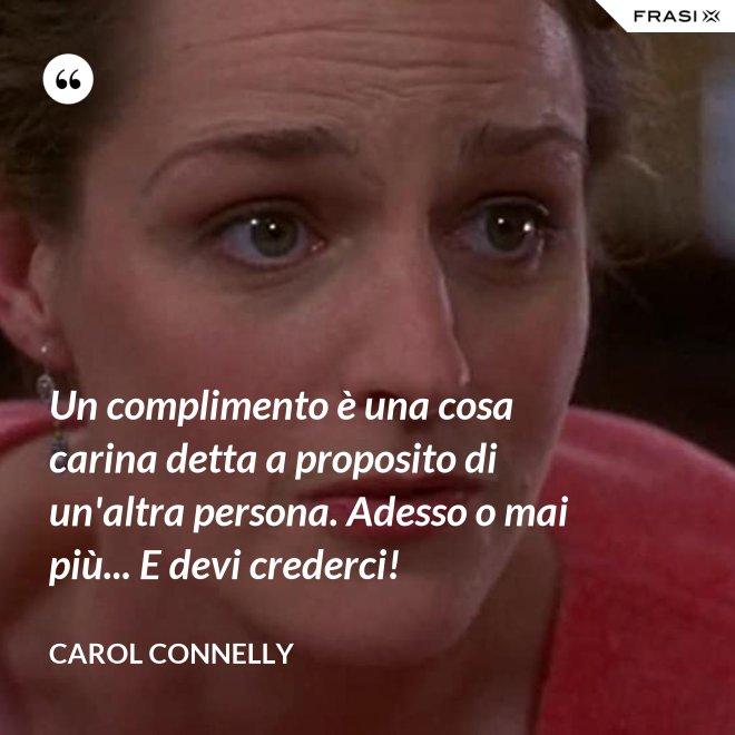 Un complimento è una cosa carina detta a proposito di un'altra persona. Adesso o mai più... E devi crederci! - Carol Connelly