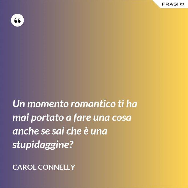 Un momento romantico ti ha mai portato a fare una cosa anche se sai che è una stupidaggine? - Carol Connelly
