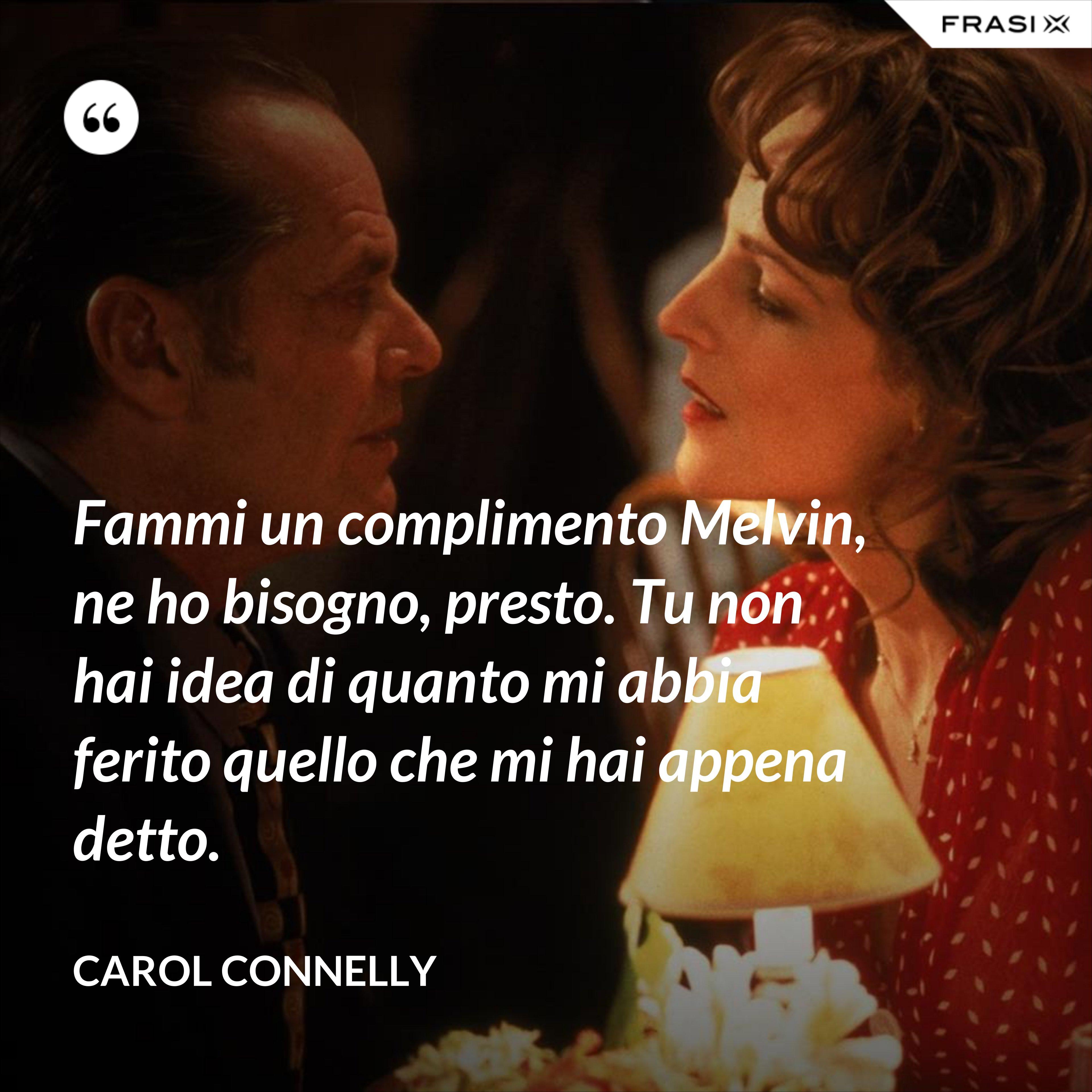 Fammi un complimento Melvin, ne ho bisogno, presto. Tu non hai idea di quanto mi abbia ferito quello che mi hai appena detto. - Carol Connelly
