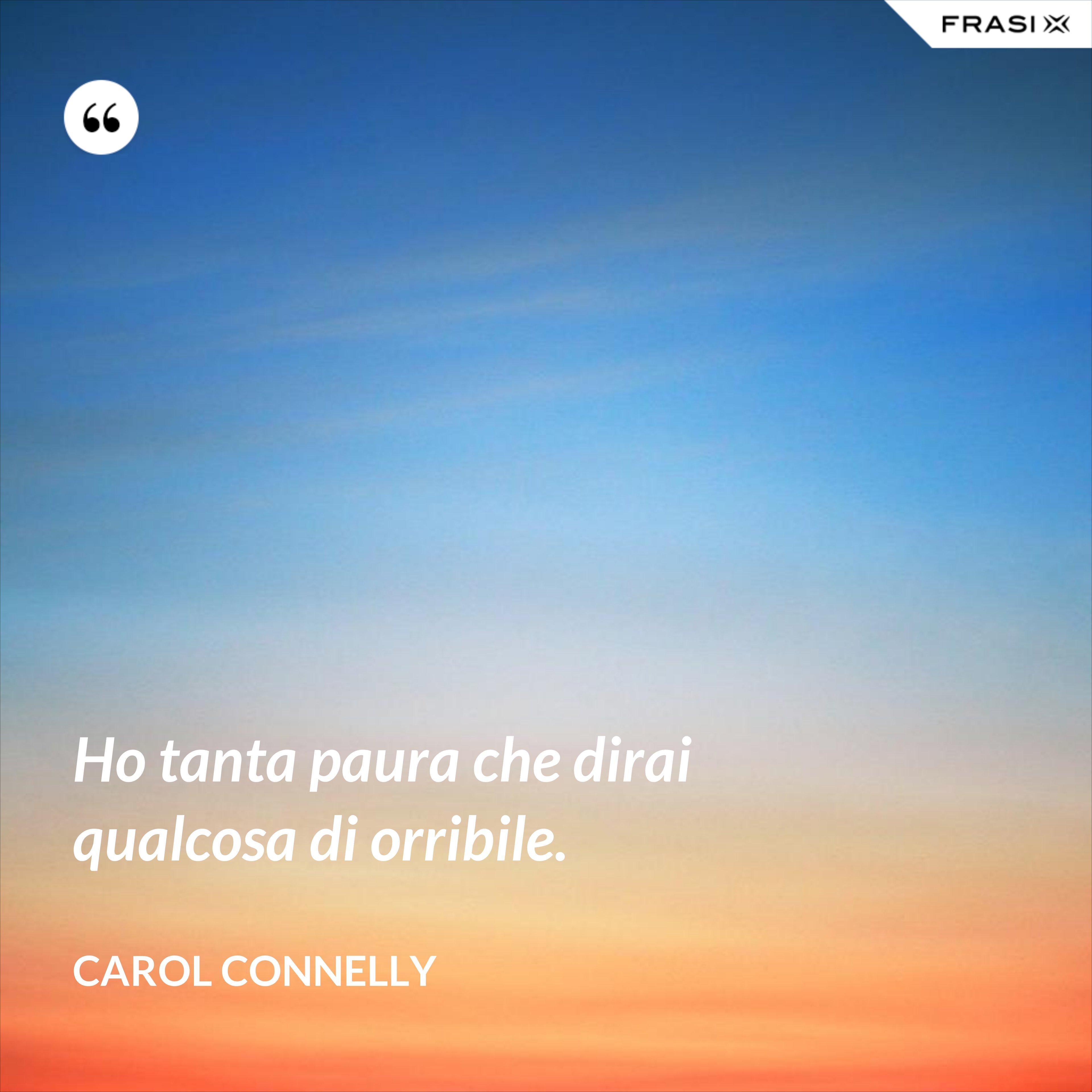 Ho tanta paura che dirai qualcosa di orribile. - Carol Connelly