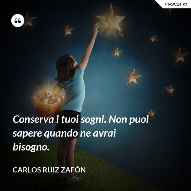 Conserva i tuoi sogni. Non puoi sapere quando ne avrai bisogno. - Carlos Ruiz Zafón