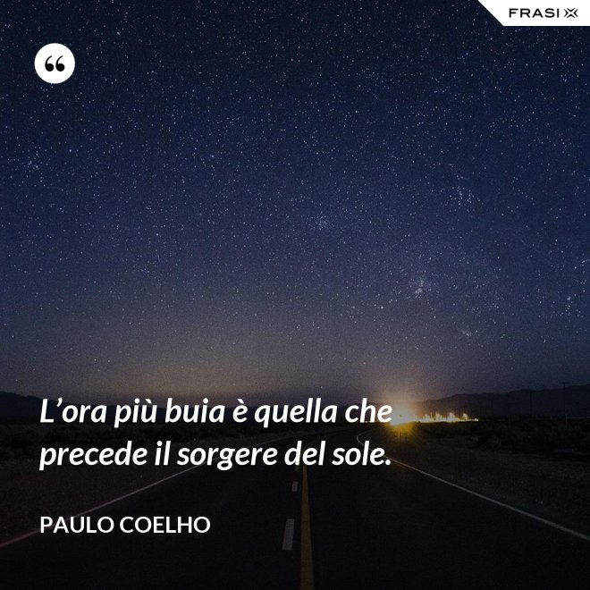 L'ora più buia è quella che precede il sorgere del sole. - Paulo Coelho