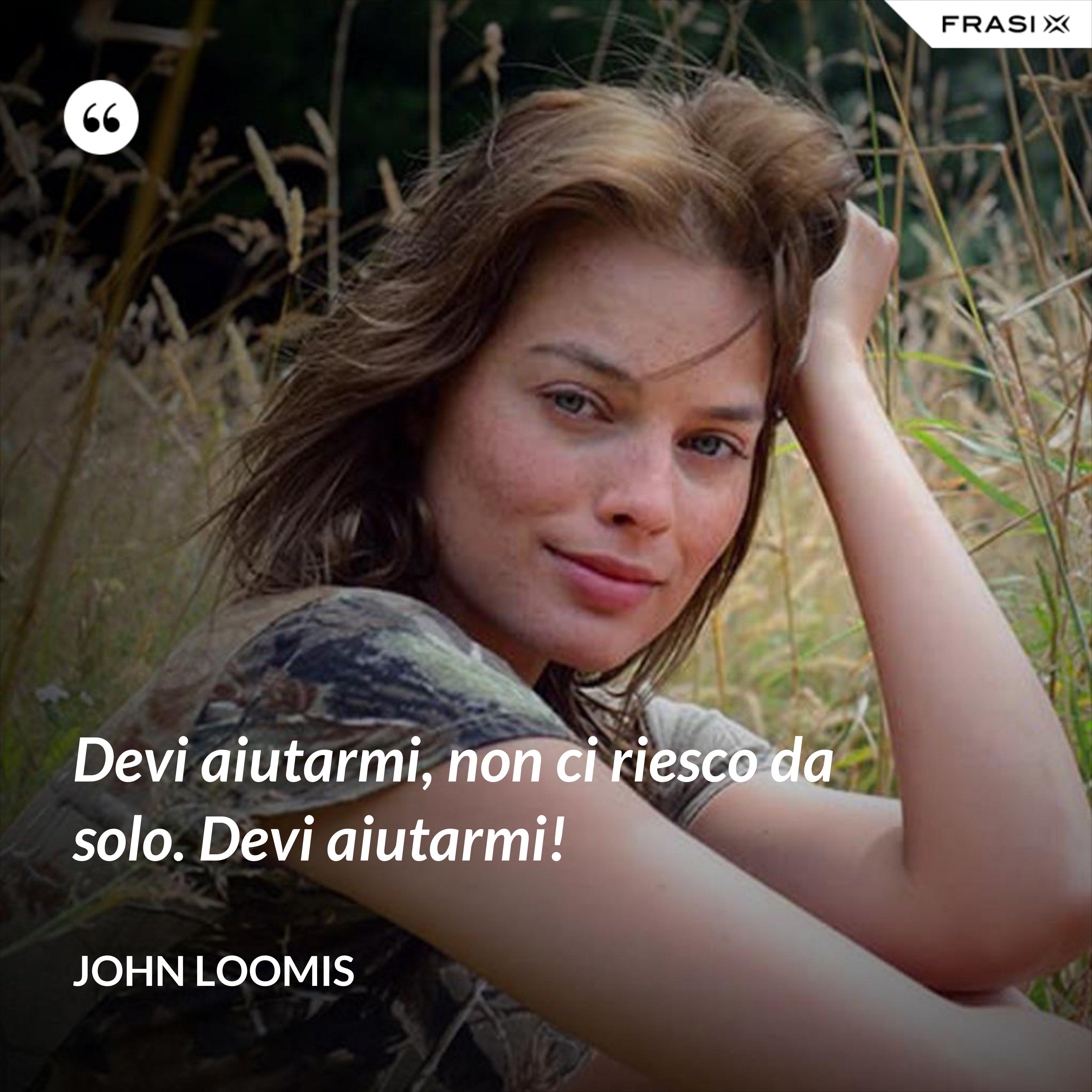 Devi aiutarmi, non ci riesco da solo. Devi aiutarmi! - John Loomis